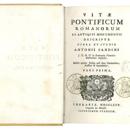 Vitae pontificum romanorum ex antiquis monumentis descriptae opera et studio Antonii Sandini ... Editio quinta Italica post duas Germanicas, Auctior & emendatior. Pars prima [-secunda].
