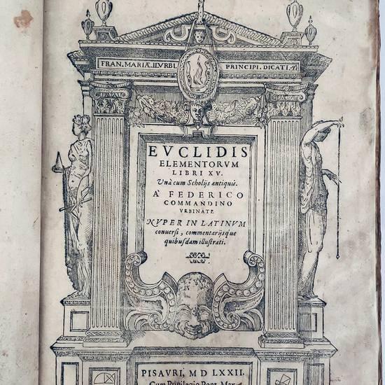 Euclidis Elementorum libri XV. Unà cum Scholijs antiquis. A Federico Commandino Urbinate nuper in latinum conversi, commentarijsque quibusdam illustrati