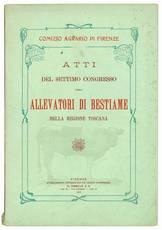 Atti del settimo congrersso degli allevatori di bestiame della regione toscana tenuto nei giorni 29, 30, 31 Maggio 1910 in Pisa.