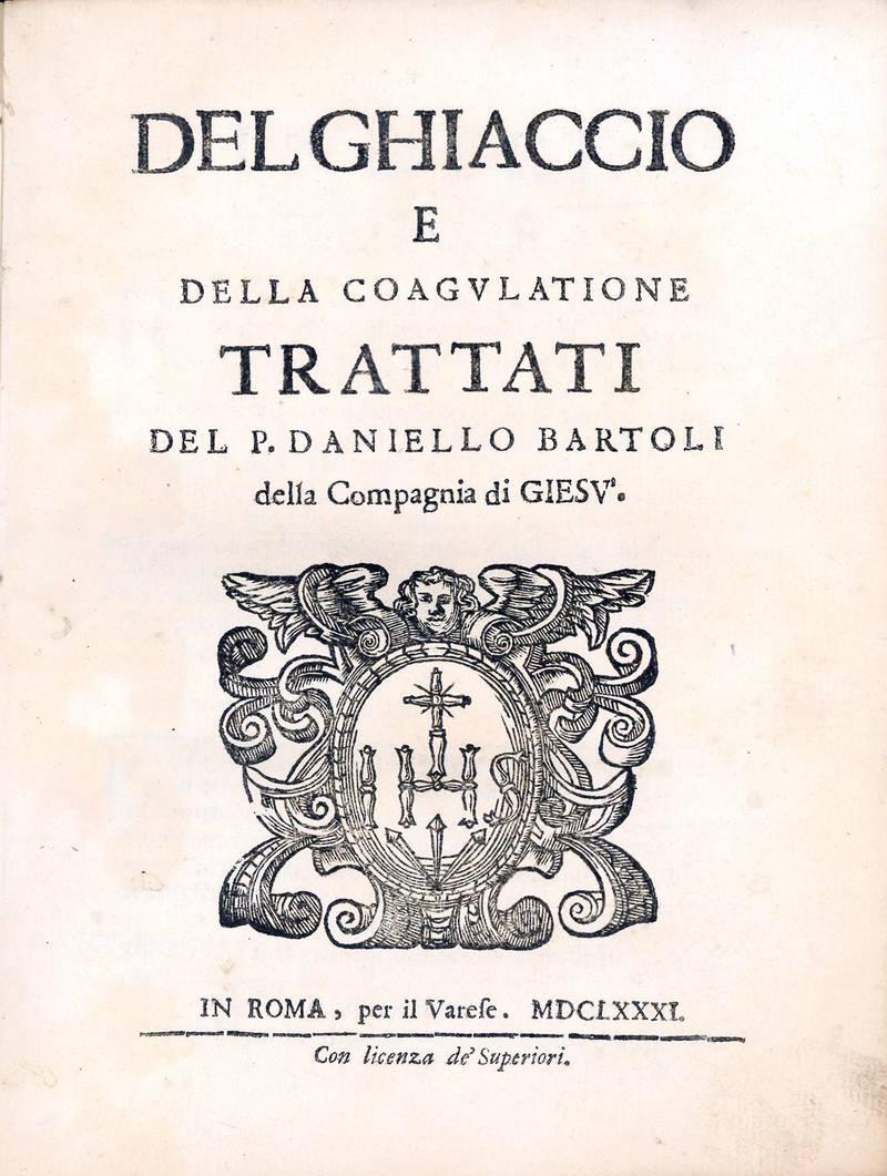 Del ghiaccio e della coagulatione. Trattati del p. Daniello Bartoli della Compagnia di Giesù