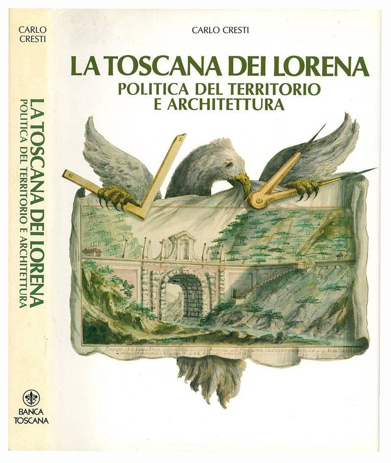 La Toscana dei Lorena. Politica del territorio e architettura.